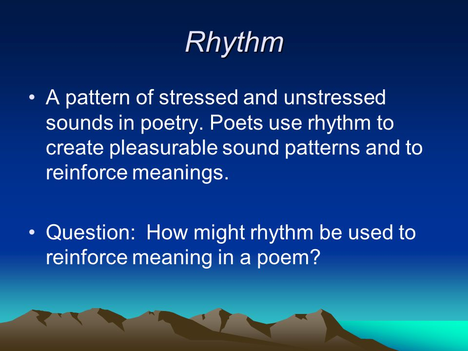 Rhythm A pattern of stressed and unstressed sounds in poetry. Poets use rhythm to create pleasurable sound patterns and to reinforce meanings.