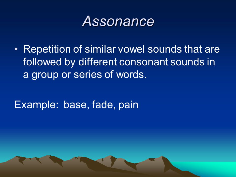 Assonance Repetition of similar vowel sounds that are followed by different consonant sounds in a group or series of words.