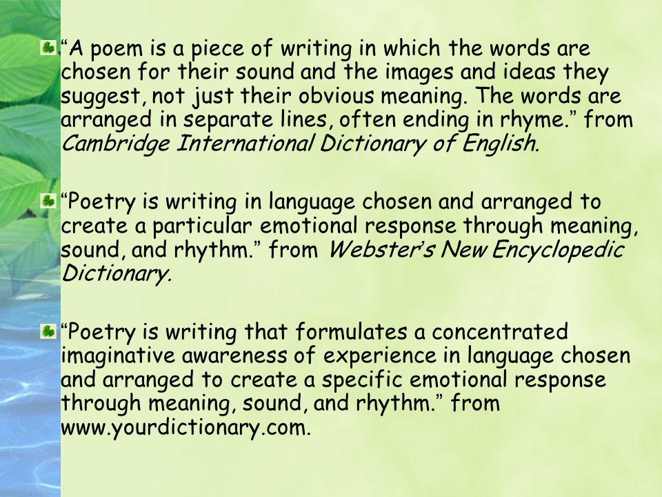 A poem is a piece of writing in which the words are chosen for their sound and the images and ideas they suggest, not just their obvious meaning. The words are arranged in separate lines, often ending in rhyme. from Cambridge International Dictionary of English.
