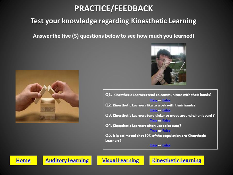 PRACTICE/FEEDBACK Test your knowledge regarding Kinesthetic Learning