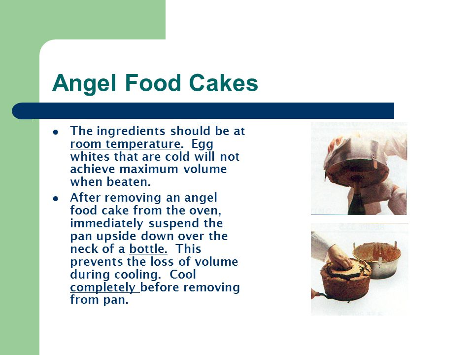 Angel Food Cakes The ingredients should be at room temperature. Egg whites that are cold will not achieve maximum volume when beaten.