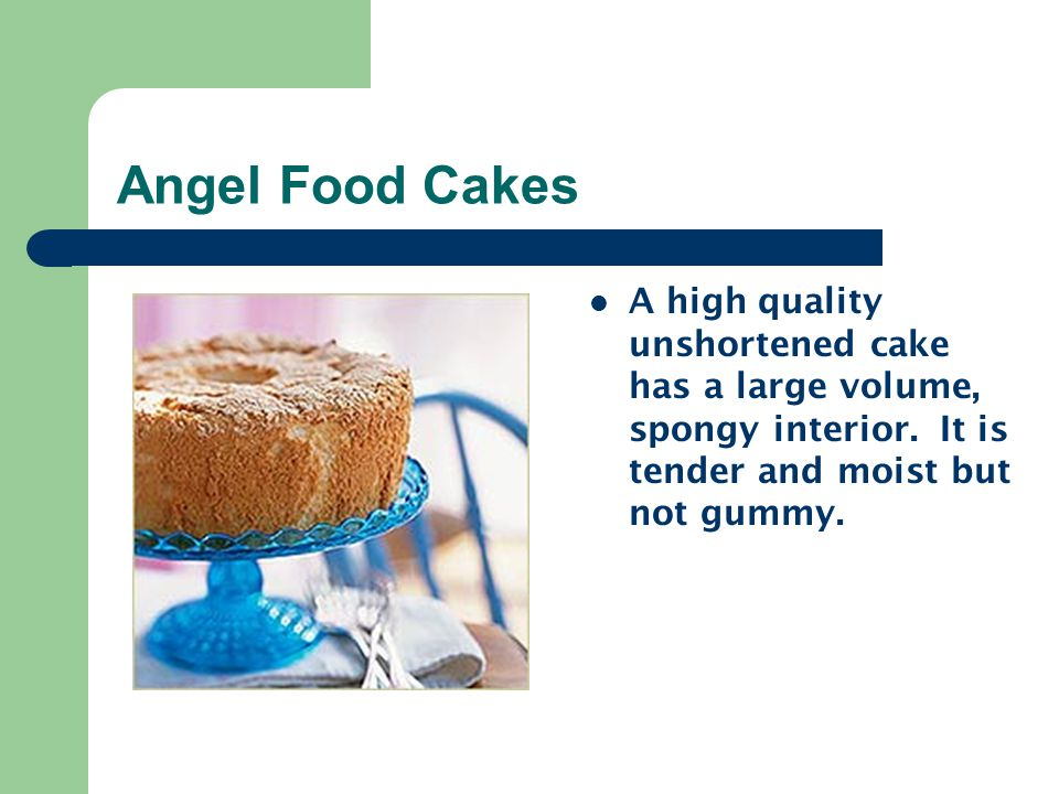 Angel Food Cakes A high quality unshortened cake has a large volume, spongy interior.