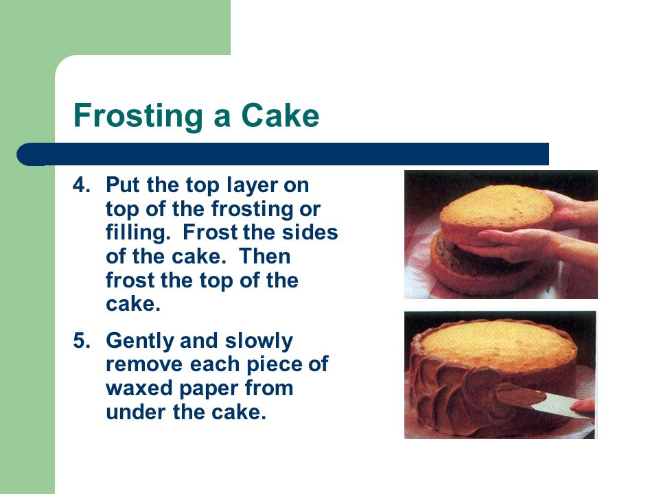 Frosting a Cake Put the top layer on top of the frosting or filling. Frost the sides of the cake. Then frost the top of the cake.
