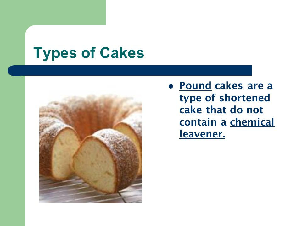 Types of Cakes Pound cakes are a type of shortened cake that do not contain a chemical leavener.