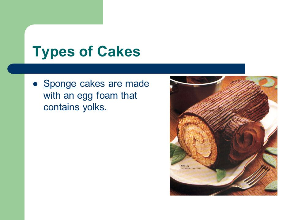 Types of Cakes Sponge cakes are made with an egg foam that contains yolks.