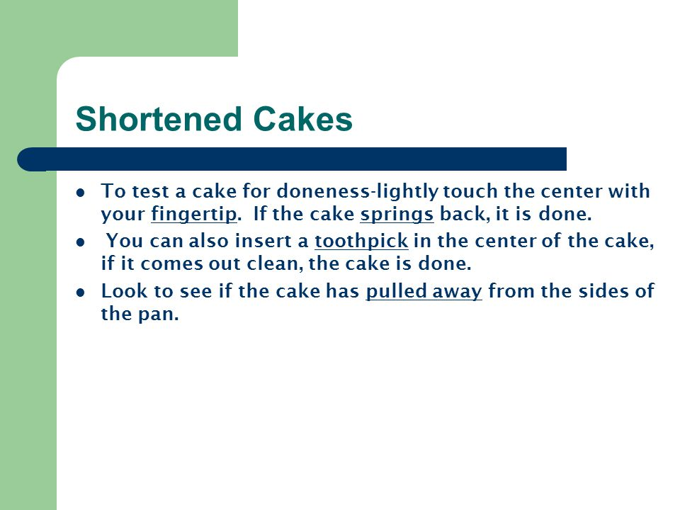 Shortened Cakes To test a cake for doneness-lightly touch the center with your fingertip. If the cake springs back, it is done.