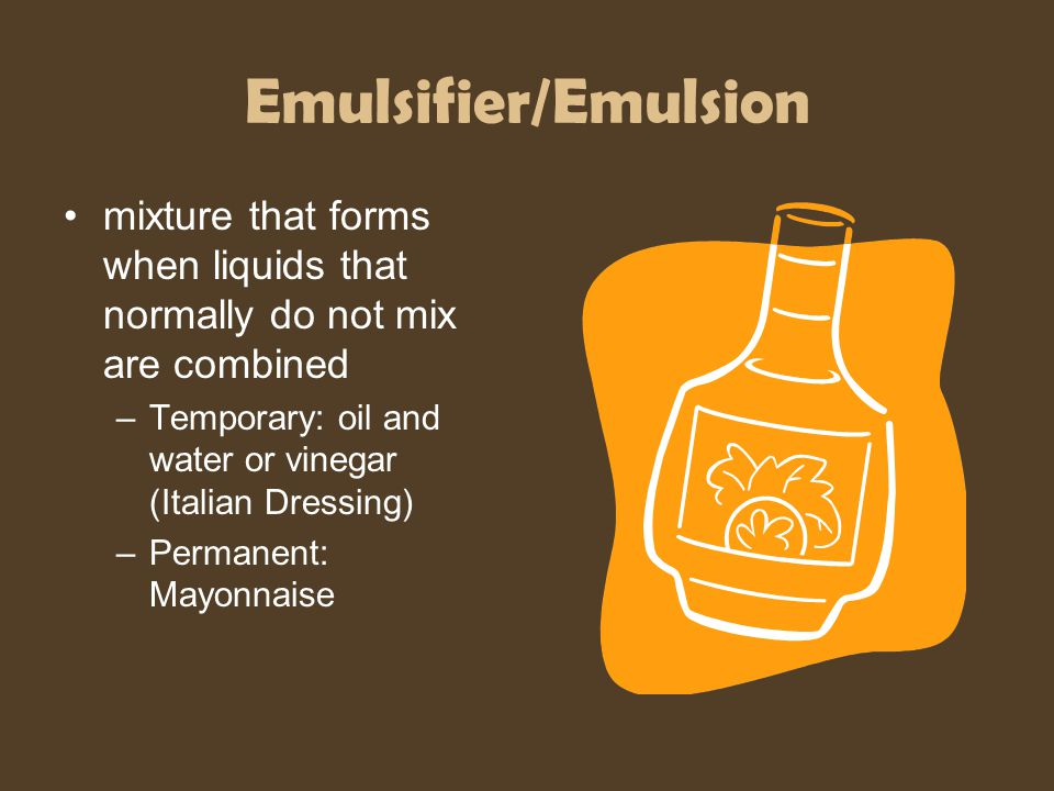 Emulsifier/Emulsion mixture that forms when liquids that normally do not mix are combined. Temporary: oil and water or vinegar (Italian Dressing)