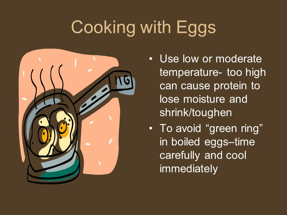 Cooking with Eggs Use low or moderate temperature- too high can cause protein to lose moisture and shrink/toughen.