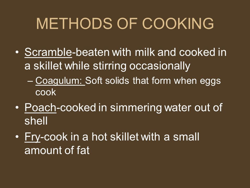 METHODS OF COOKING Scramble-beaten with milk and cooked in a skillet while stirring occasionally. Coagulum: Soft solids that form when eggs cook.