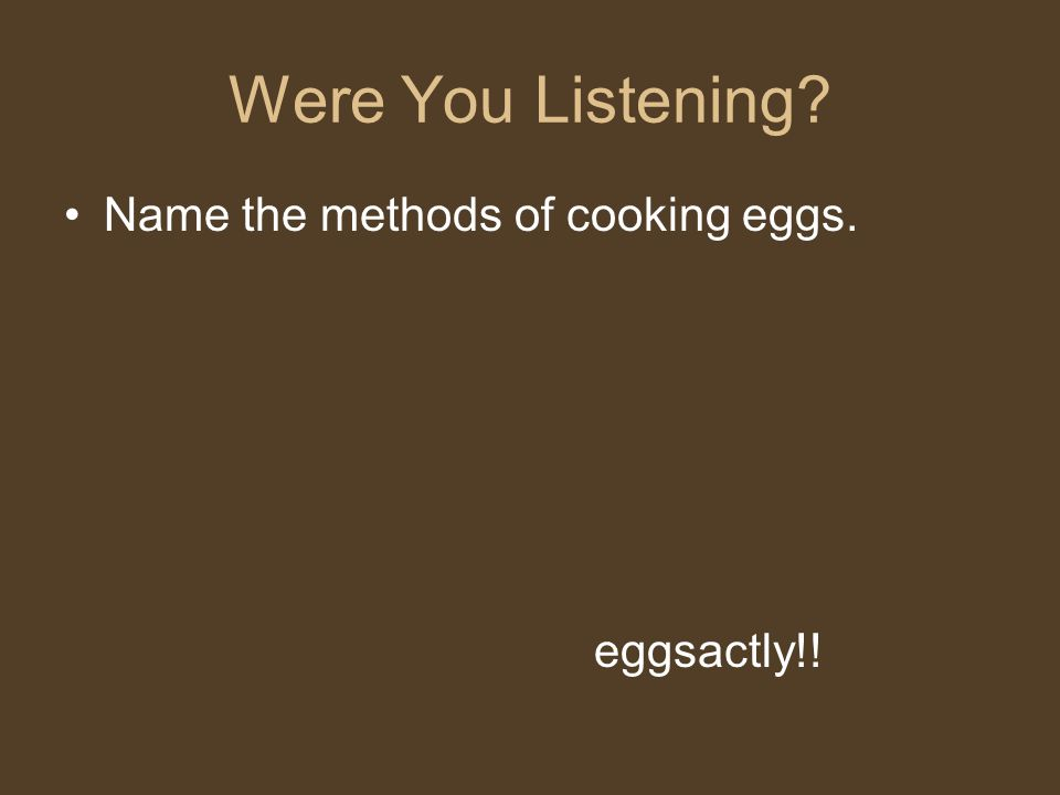Were You Listening Name the methods of cooking eggs. eggsactly!!