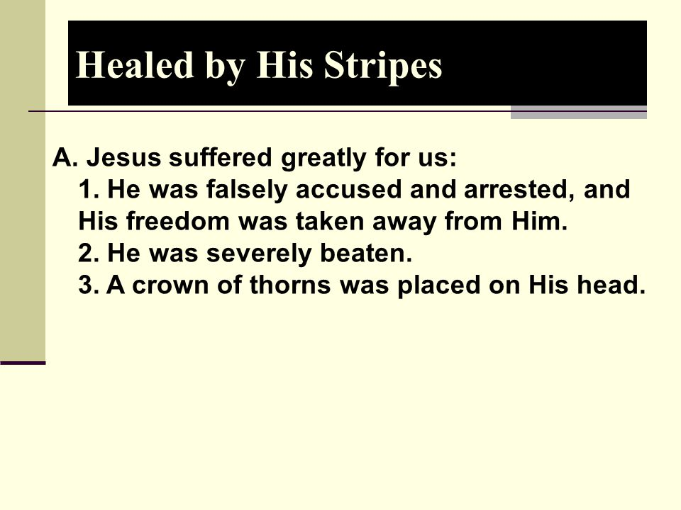 Healed by His Stripes A. Jesus suffered greatly for us: