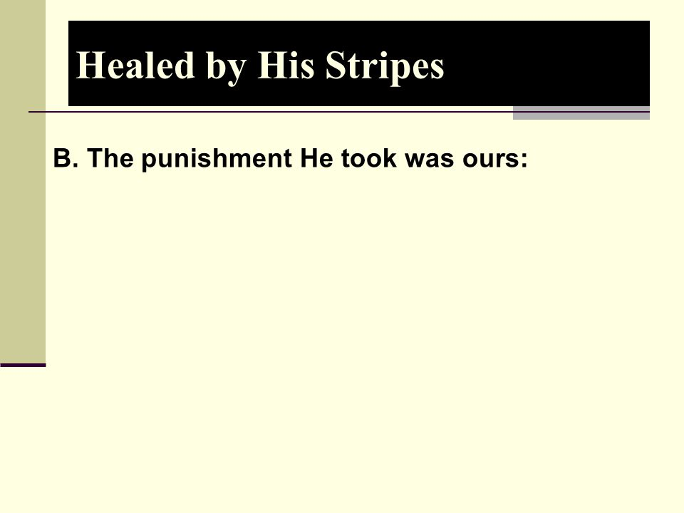 Healed by His Stripes B. The punishment He took was ours: