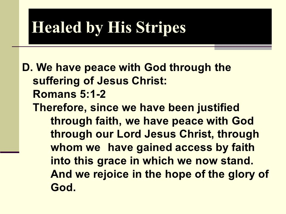 Healed by His Stripes D. We have peace with God through the suffering of Jesus Christ: Romans 5:1-2.
