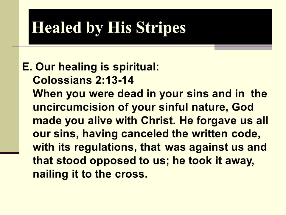 Healed by His Stripes E. Our healing is spiritual: Colossians 2:13-14