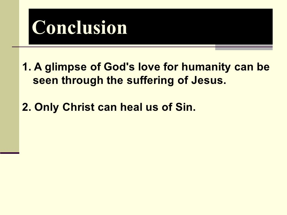 Conclusion 1. A glimpse of God s love for humanity can be seen through the suffering of Jesus.
