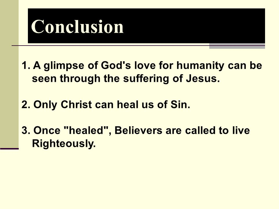 Conclusion 1. A glimpse of God s love for humanity can be seen through the suffering of Jesus. 2. Only Christ can heal us of Sin.