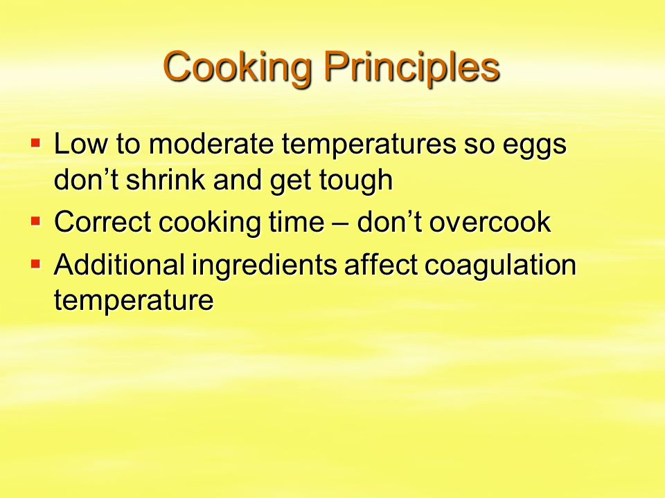 Cooking Principles Low to moderate temperatures so eggs don't shrink and get tough. Correct cooking time – don't overcook.
