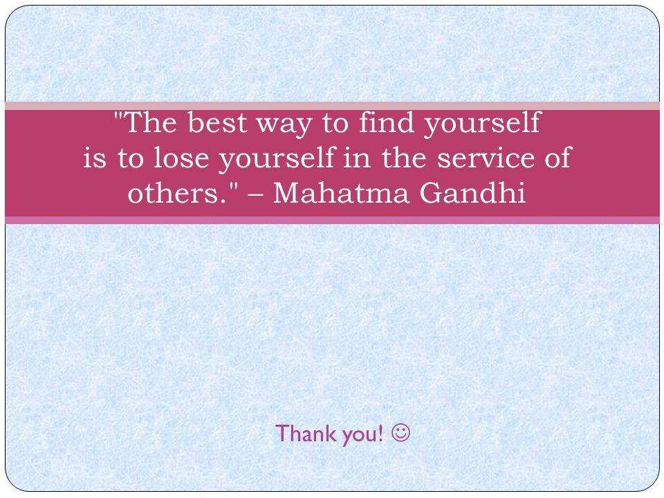 The best way to find yourself is to lose yourself in the service of others. – Mahatma Gandhi