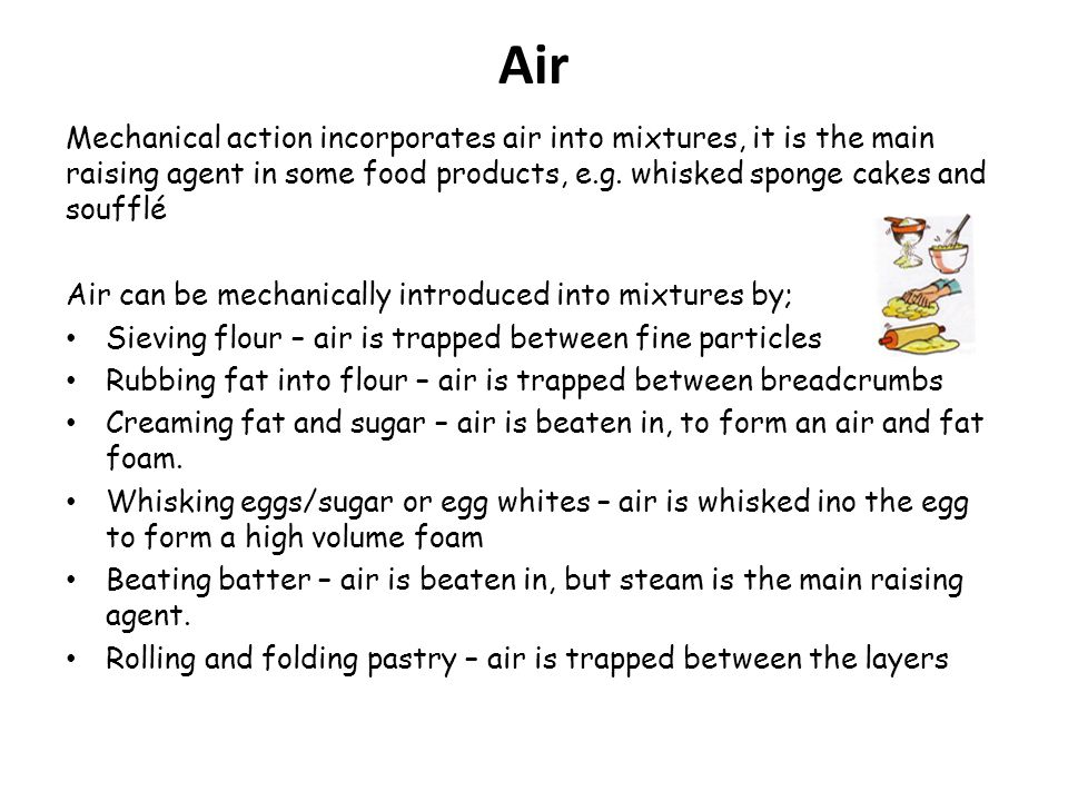 Air Mechanical action incorporates air into mixtures, it is the main raising agent in some food products, e.g. whisked sponge cakes and soufflé.