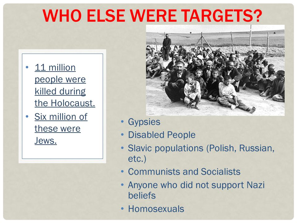 Who else were targets 11 million people were killed during the Holocaust. Six million of these were Jews.