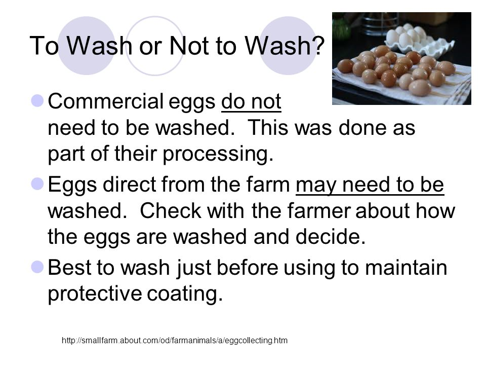 To Wash or Not to Wash Commercial eggs do not need to be washed. This was done as part of their processing.