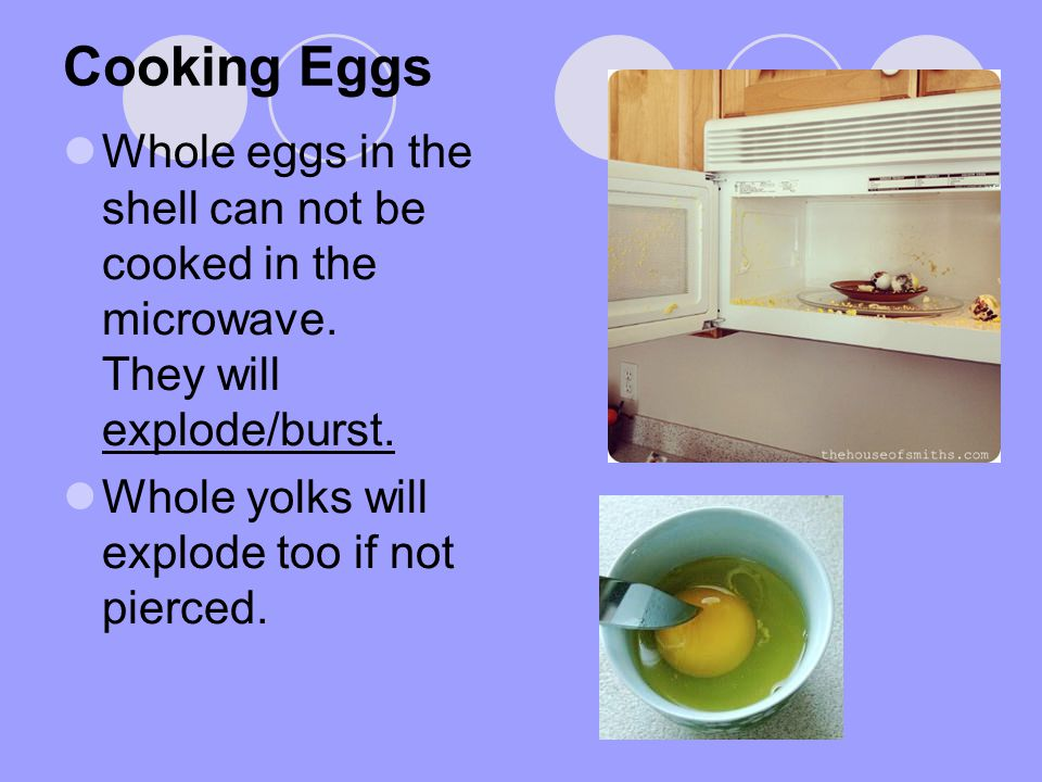 Cooking Eggs Whole eggs in the shell can not be cooked in the microwave. They will explode/burst.