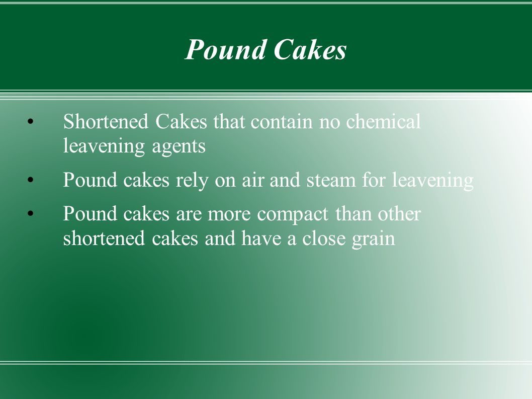 Pound Cakes Shortened Cakes that contain no chemical leavening agents