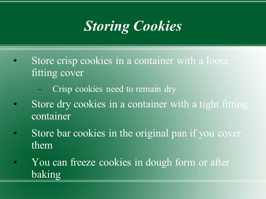 Storing Cookies Store crisp cookies in a container with a loose fitting cover. Crisp cookies need to remain dry.