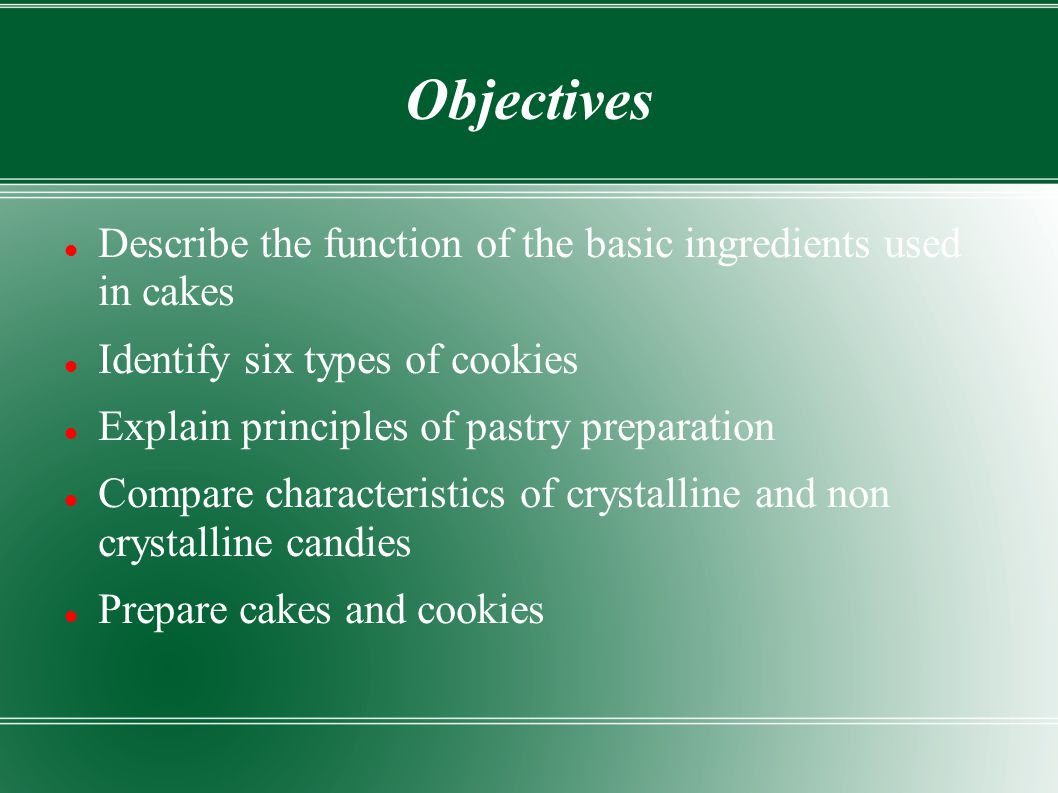Objectives Describe the function of the basic ingredients used in cakes. Identify six types of cookies.