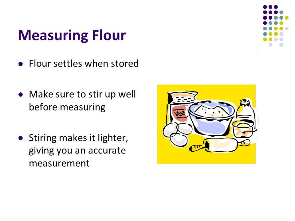 Measuring Flour Flour settles when stored