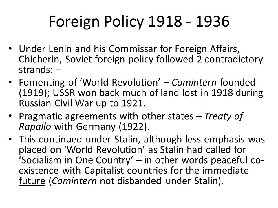 Foreign Policy 1918 - 1936 Under Lenin and his Commissar for Foreign Affairs, Chicherin, Soviet foreign policy followed 2 contradictory strands: –