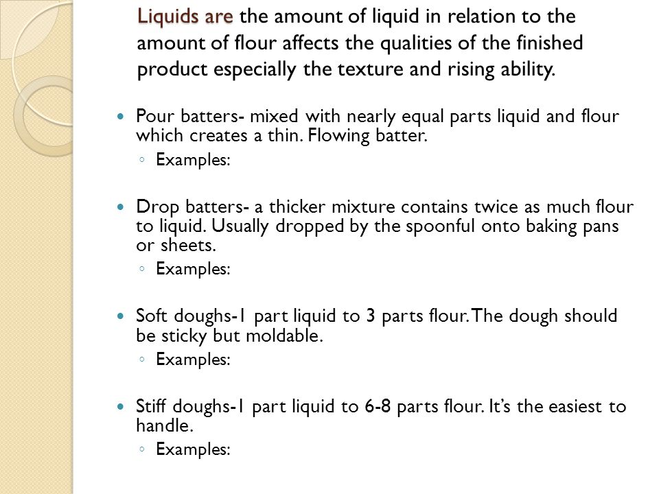 Liquids are the amount of liquid in relation to the amount of flour affects the qualities of the finished product especially the texture and rising ability.
