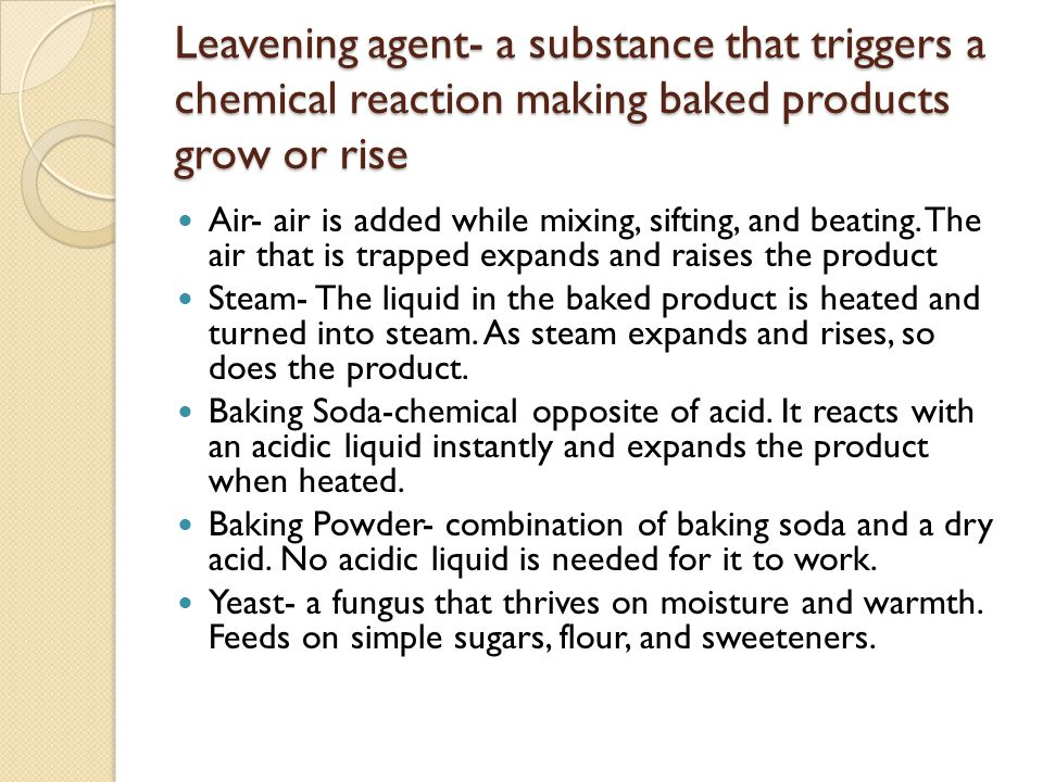 Leavening agent- a substance that triggers a chemical reaction making baked products grow or rise