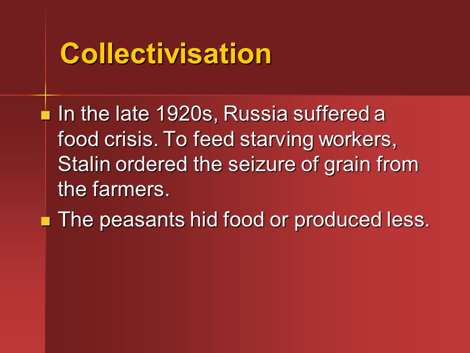 Collectivisation In the late 1920s, Russia suffered a food crisis. To feed starving workers, Stalin ordered the seizure of grain from the farmers.