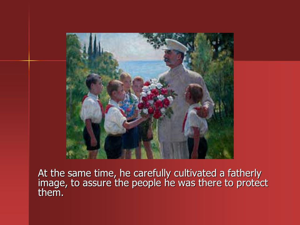 At the same time, he carefully cultivated a fatherly image, to assure the people he was there to protect them.