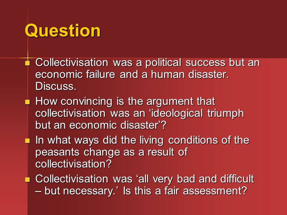Question Collectivisation was a political success but an economic failure and a human disaster. Discuss.