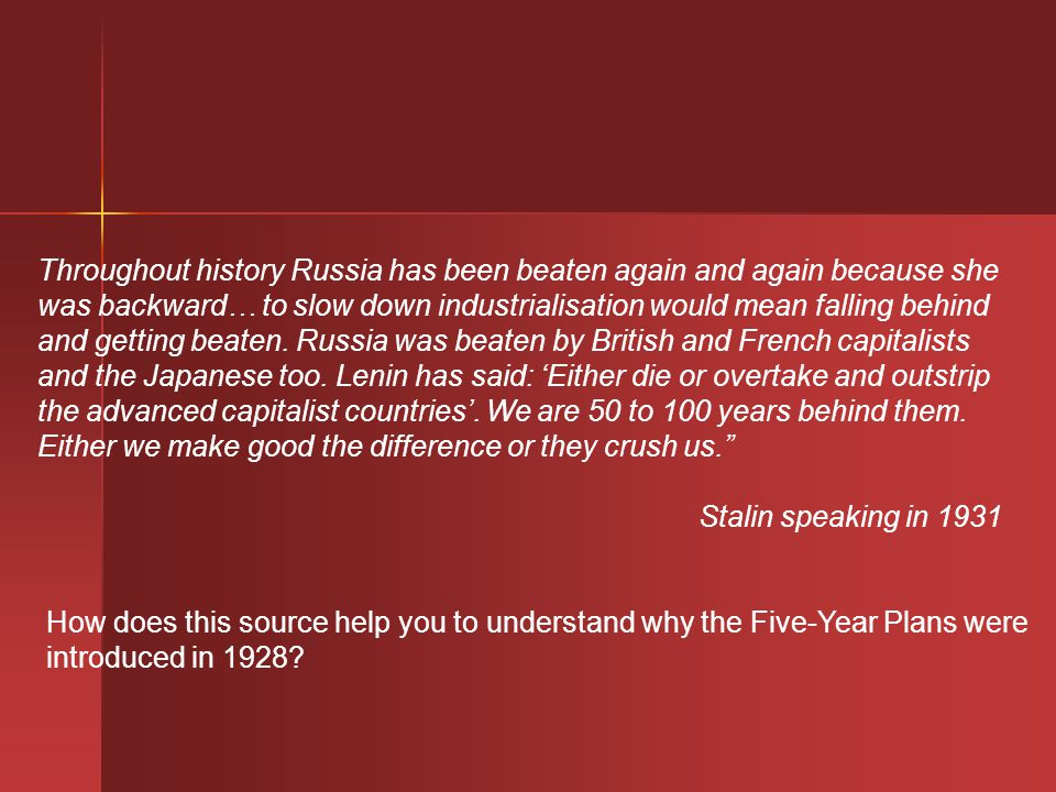 Throughout history Russia has been beaten again and again because she was backward… to slow down industrialisation would mean falling behind and getting beaten. Russia was beaten by British and French capitalists and the Japanese too. Lenin has said: 'Either die or overtake and outstrip the advanced capitalist countries'. We are 50 to 100 years behind them. Either we make good the difference or they crush us.