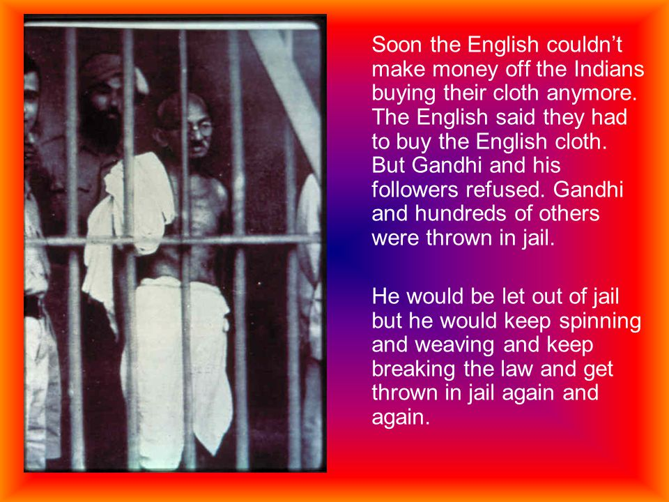 Soon the English couldn't make money off the Indians buying their cloth anymore. The English said they had to buy the English cloth. But Gandhi and his followers refused. Gandhi and hundreds of others were thrown in jail.