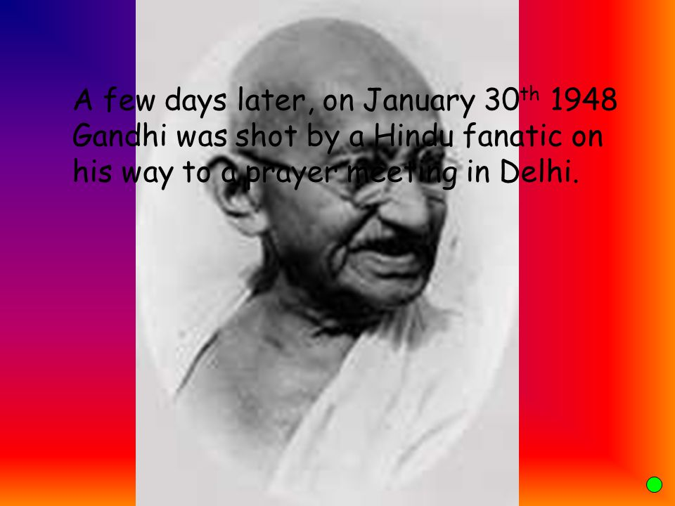 A few days later, on January 30th 1948 Gandhi was shot by a Hindu fanatic on his way to a prayer meeting in Delhi.