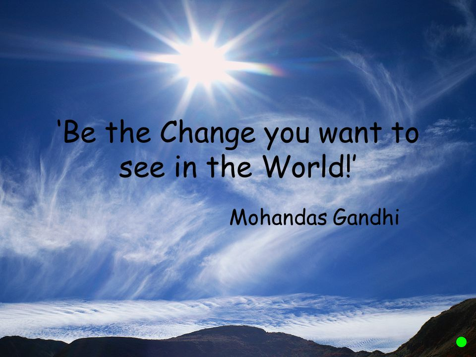 'Be the Change you want to see in the World!'