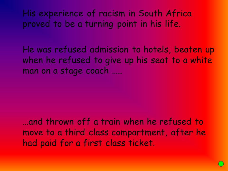 His experience of racism in South Africa proved to be a turning point in his life.