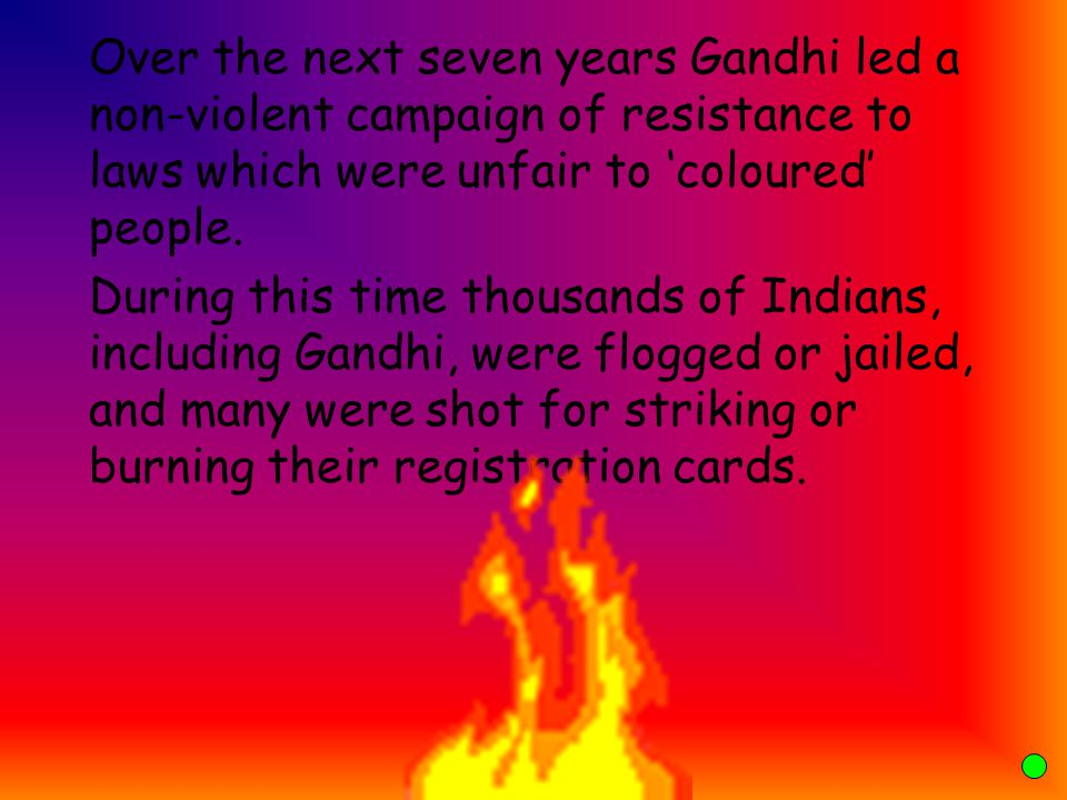 Over the next seven years Gandhi led a non-violent campaign of resistance to laws which were unfair to 'coloured' people.