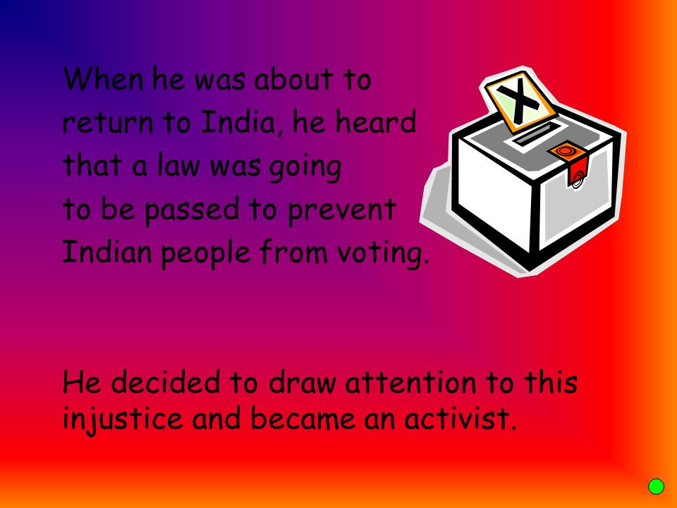 When he was about to return to India, he heard. that a law was going. to be passed to prevent. Indian people from voting.