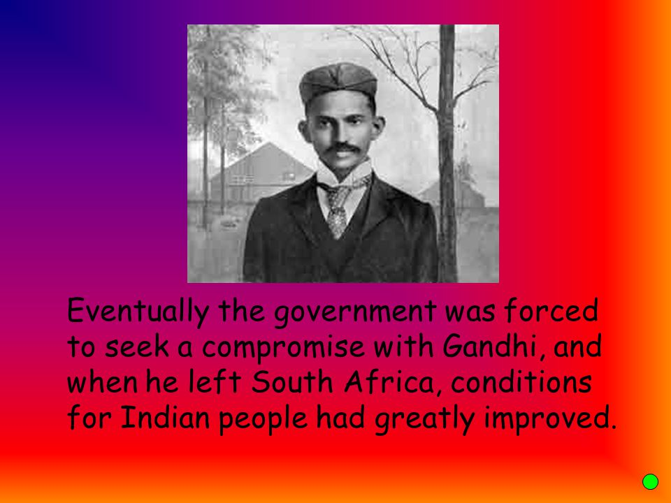 Eventually the government was forced to seek a compromise with Gandhi, and when he left South Africa, conditions for Indian people had greatly improved.