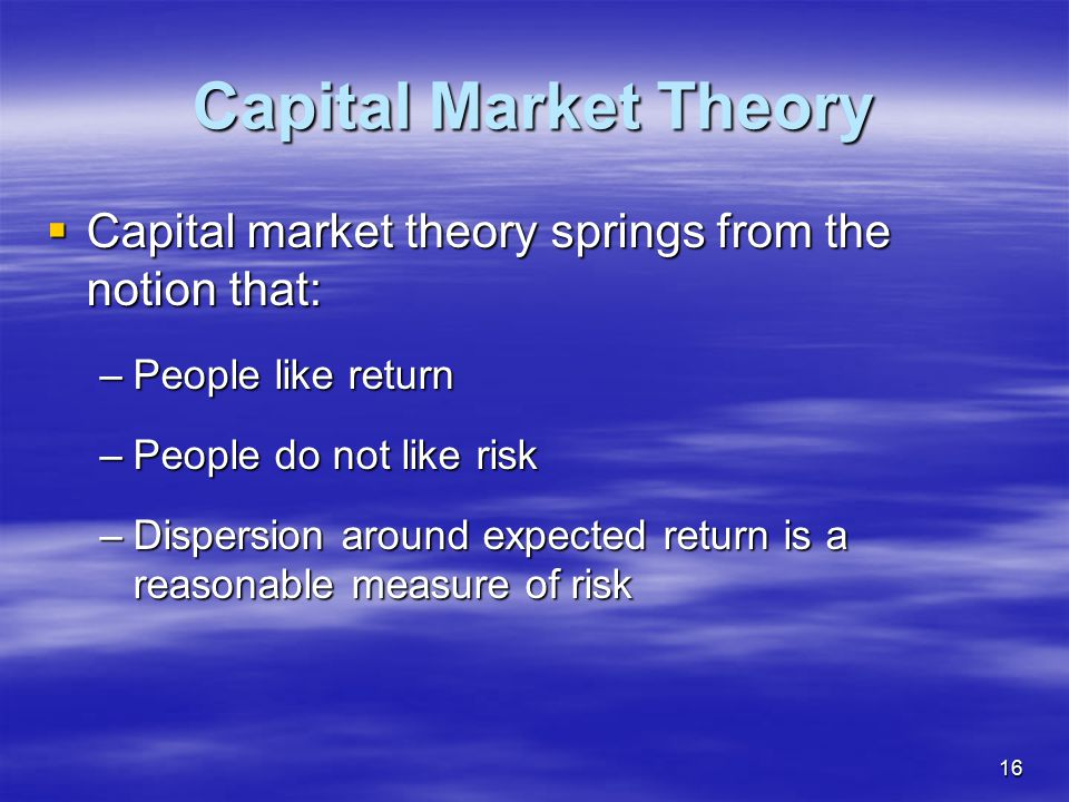 Capital Market Theory Capital market theory springs from the notion that: People like return. People do not like risk.