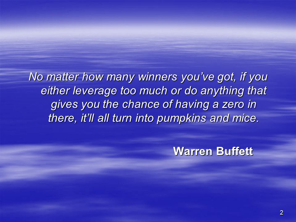 No matter how many winners you've got, if you either leverage too much or do anything that gives you the chance of having a zero in there, it'll all turn into pumpkins and mice.