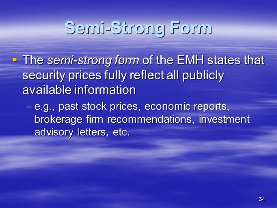 Semi-Strong Form The semi-strong form of the EMH states that security prices fully reflect all publicly available information.