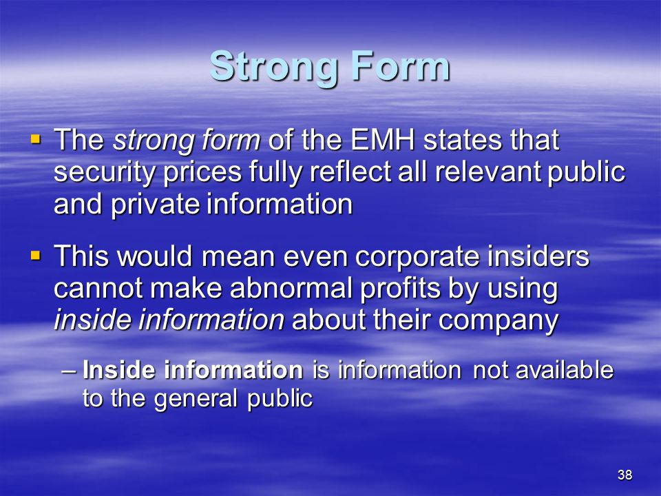 Strong Form The strong form of the EMH states that security prices fully reflect all relevant public and private information.