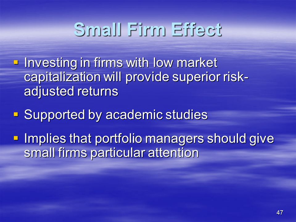 Small Firm Effect Investing in firms with low market capitalization will provide superior risk-adjusted returns.