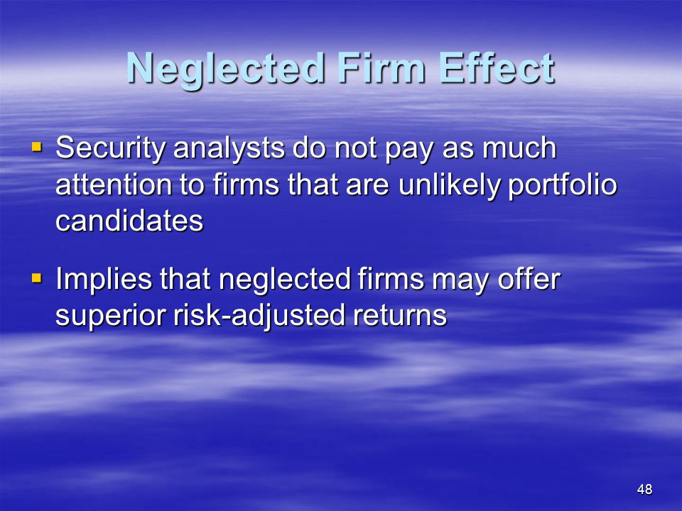 Neglected Firm Effect Security analysts do not pay as much attention to firms that are unlikely portfolio candidates.